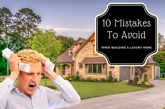 10 Mistakes To Avoid When Building A Luxury Home